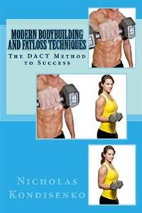 Modern Bodybuilding and Fatloss Techniques: The Dact Method to Success