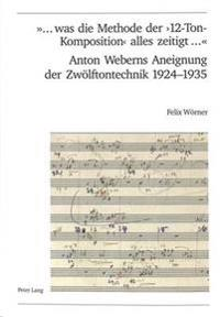 ... Was Die Methode Der '12-Ton-Komposition' Alles Zeitigt ...- Anton Weberns Aneignung Der Zwoelftontechnik 1924-1935
