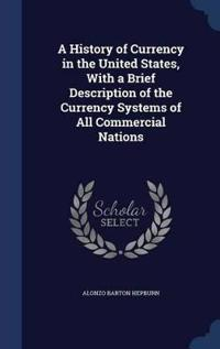 A History of Currency in the United States, with a Brief Description of the Currency Systems of All Commercial Nations