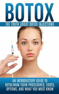 Botox: The Truth about Botox Injections: An Introductory Guide to Botulinum Toxin Procedures, Costs, Options, and What You Mu