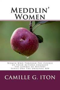 Meddlin' Women: Women Who Through Their Course of Actions Changed the Course of History