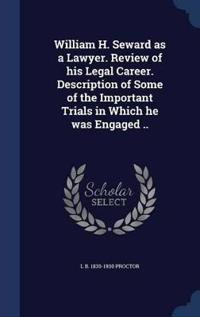 William H. Seward as a Lawyer. Review of His Legal Career. Description of Some of the Important Trials in Which He Was Engaged ..