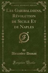 Les Garibaldiens, Revolution de Sicile Et de Naples (Classic Reprint)