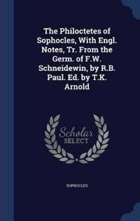 The Philoctetes of Sophocles, with Engl. Notes, Tr. from the Germ. of F.W. Schneidewin, by R.B. Paul. Ed. by T.K. Arnold