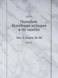 Polibij. Vseobschaya Istoriya V 40 Knigah Tom 3. Kniga 26-40