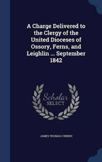 A Charge Delivered to the Clergy of the United Dioceses of Ossory, Ferns, and Leighlin ... September 1842