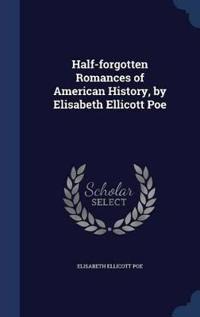Half-Forgotten Romances of American History, by Elisabeth Ellicott Poe