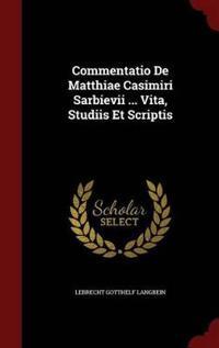 Commentatio de Matthiae Casimiri Sarbievii ... Vita, Studiis Et Scriptis