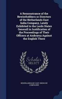 A Remonstrance of the Bewinthebbers or Directors of the Netherlands East India Company, Lately Exhibited to the Lords States Generall in Iustification of the Proceedings of Their Officers at Amboyna Against the English There