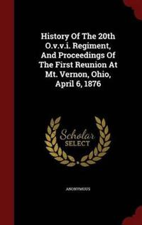 History of the 20th O.V.V.I. Regiment, and Proceedings of the First Reunion at Mt. Vernon, Ohio, April 6, 1876