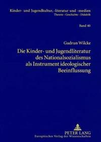 Die Kinder- Und Jugendliteratur Des Nationalsozialismus ALS Instrument Ideologischer Beeinflussung: Liedertexte - Erzaehlungen Und Romane - Schulbuech