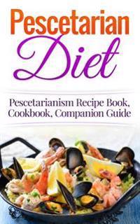 Pescetarian Diet: Pescetarianism Recipe Book, Cookbook, Companion Guide
