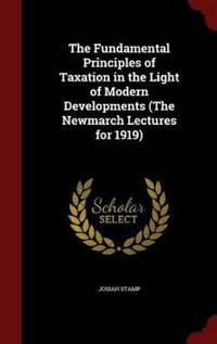 The Fundamental Principles of Taxation in the Light of Modern Developments (the Newmarch Lectures for 1919)