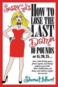 Sassy Gal's How to Lose the Last Damn 10 Pounds or 15, 20, 25...: How I Told All Diet Gurus, Fitness Experts, and Skinny People to Go to Hell. Then I