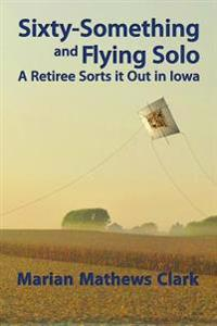 Sixty-Something and Flying Solo: A Retiree Sorts It Out in Iowa