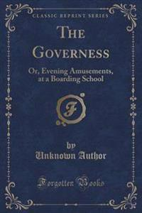 The Governess, or Evening Amusements, at a Boarding School (Classic Reprint)