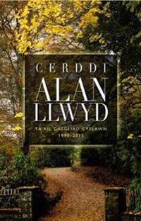 Cerddi Alan Llwyd - Yr Ail Gasgliad Cyflawn 1990-2015