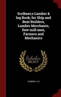 Scribner;s Lumber & Log Book; For Ship and Boat Builders, Lumber Merchants, Saw-Mill Men, Farmers and Mechanics