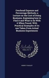 Overhead Expense and Percentage Methods; A Lecture on the Cost of Doing Business, Explaining How to Find It and What to Do with It When Found. with Practical Examples of Its Use Taken from Actual Business Experiences