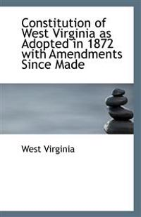 Constitution of West Virginia as Adopted in 1872 with Amendments Since Made