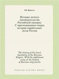 The History of the Forest Legislation of the Russian Empire. with the Additional Essay on the History of Russian Ship Forests