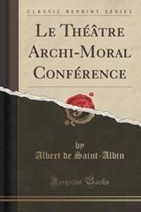 Le Th  tre Archi-Moral Conf rence (Classic Reprint)