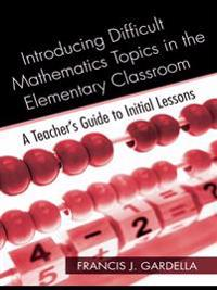 Introducing Difficult Mathematics Topics in the Elementary Classroom