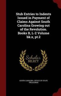 Stub Entries to Indents Issued in Payment of Claims Against South Carolina Growing Out of the Revolution, Book X, Part II