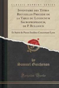 Inventaire Des Titres Recueillis Precede de la Table Du Lugdunum Sacroprophanum, de P. Bullioud