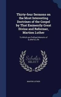 Thirty-Four Sermons on the Most Interesting Doctrines of the Gospel by That Eminently Great Divine and Reformer, Martion Luther