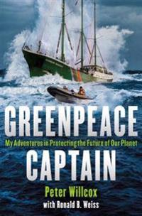Greenpeace Captain: My Adventures in Protecting the Future of Our Planet