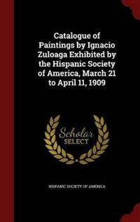 Catalogue of Paintings by Ignacio Zuloaga Exhibited by the Hispanic Society of America, March 21 to April 11, 1909