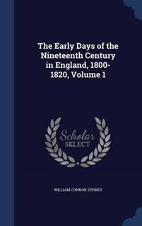 The Early Days of the Nineteenth Century in England, 1800-1820, Volume 1