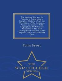 The Mexican War and Its Warriors; Comprising a Complete History of All the Operations of the American Armies in Mexico - With Biographical Sketches and Anecdotes of the Most Distinguished Officers in the Regular Army and Volunteer Force - War College Series