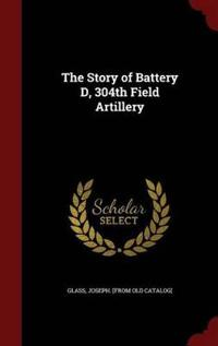 The Story of Battery D, 304th Field Artillery