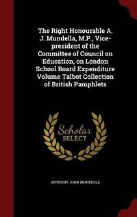 The Right Honourable A. J. Mundella, M.P., Vice-President of the Committee of Council on Education, on London School Board Expenditure Volume Talbot Collection of British Pamphlets