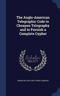 The Anglo-American Telegraphic Code to Cheapen Telegraphy and to Furnish a Complete Cypher