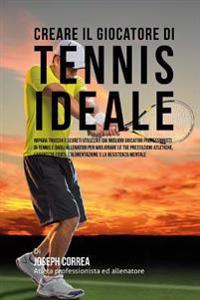 Creare Il Giocatore Di Tennis Ideale: Impara Trucchi E Segreti Utilizzati Dai Migliori Giocatori Professionisti Di Tennis E Dagli Allenatori Per Migli