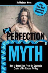 The Perfection Myth: How to Break Free from the Dogmatic Chains of Health and Dieting