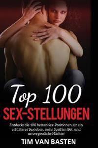 Sex: Top 100 Sex-Stellungen - Entdecke Die 100 Besten Sex-Positionen Fur Ein Erfullteres Sexleben, Mehr Spass Im Bett Und U