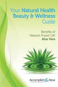 Your Natural Health Beauty and Wellness Guide: Benefits of Nature's Purest Gift Aloe Vera