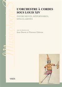 L'Orchestre a Cordes Sous Louis XIV: Instruments, Repertoires, Singularites