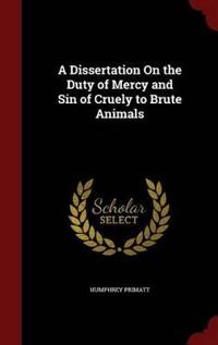 A Dissertation on the Duty of Mercy and Sin of Cruely to Brute Animals