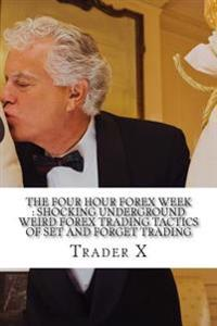 The Four Hour Forex Week: Shocking Underground Weird Forex Trading Tactics of Set and Forget Trading: Escape 9-5, Live Anywhere and Join the New