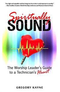 Spiritually Sound: The Worship Leader's Guide to a Technician's Heart