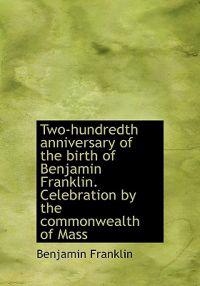 Two-Hundredth Anniversary of the Birth of Benjamin Franklin. Celebration by the Commonwealth of Mass