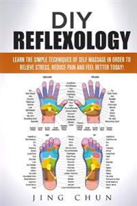 DIY Reflexology: Learn the Simple Techniques of Self Massage in Order to Relieve Stress, Reduce Pain and Feel Better Today!