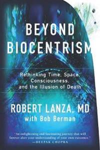 Beyond biocentrism - rethinking time, space, consciousness, and the illusio