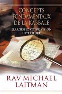 Concepts Fondamentaux de La Kabbale: Elargissez Votre Vision Interieure