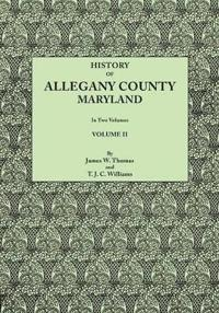 History of Allegany County, Maryland. to This Is Added a Biographical and Genealogical Record of Representative Families, Prepared from Data Obtained from Original Sources of Information. in Two Volumes. Volume II